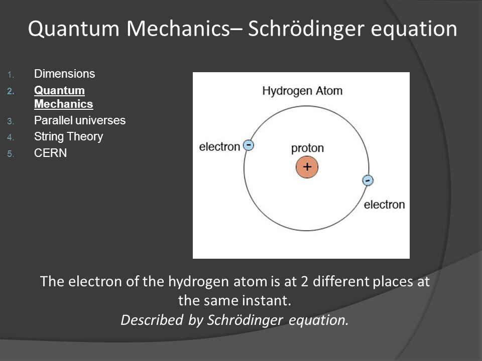 Quantum Mechanics– Schrödinger equation 1. Dimensions 2. Quantum Mechanics 3. Parallel universes 4. String Theory 5. CERN The electron of the hydrogen