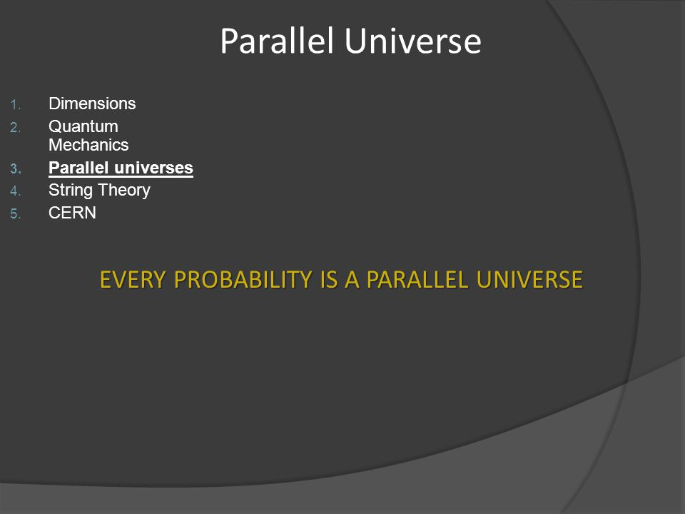 Parallel Universe 1. Dimensions 2. Quantum Mechanics 3. Parallel universes 4. String Theory 5. CERN EVERY PROBABILITY IS A PARALLEL UNIVERSE