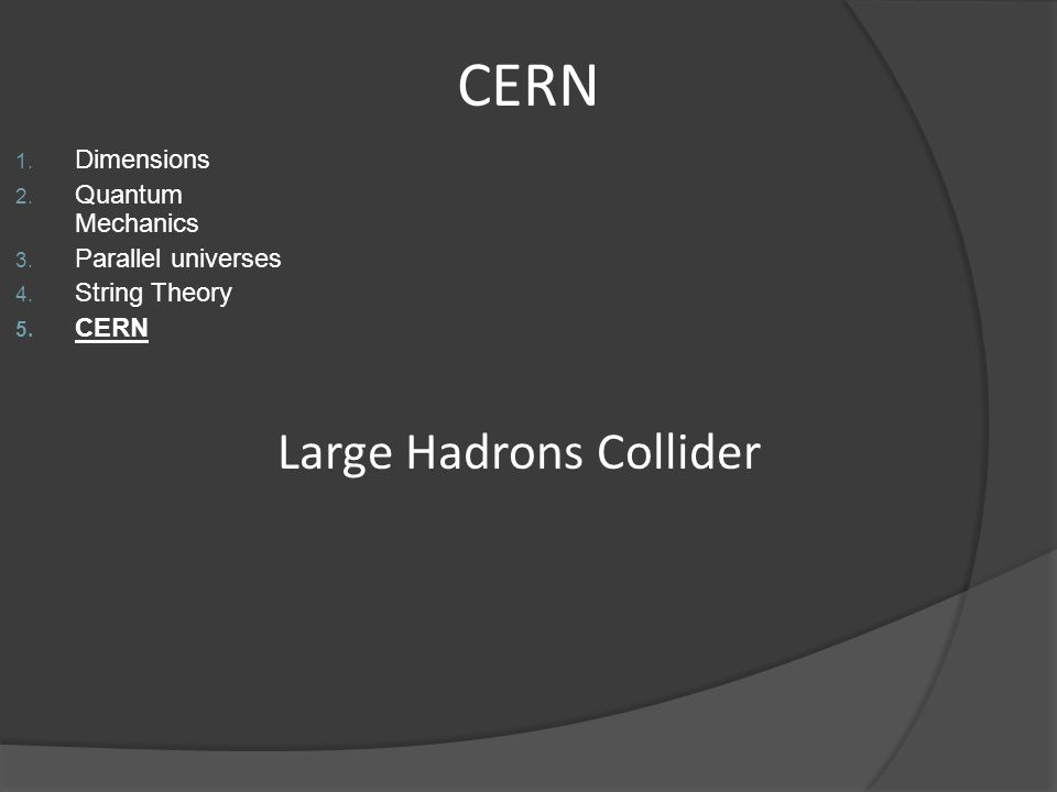 CERN 1. Dimensions 2. Quantum Mechanics 3. Parallel universes 4. String Theory 5. CERN Large Hadrons Collider