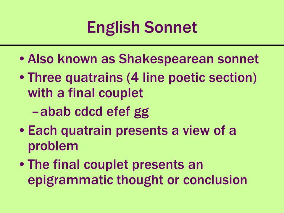 English Sonnet Also known as Shakespearean sonnet Three quatrains (4 line poetic section) with a final couplet –abab cdcd efef gg Each quatrain presen