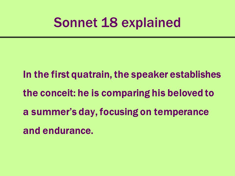 Sonnet 18 explained In the first quatrain, the speaker establishes the conceit: he is comparing his beloved to a summers day, focusing on temperance a