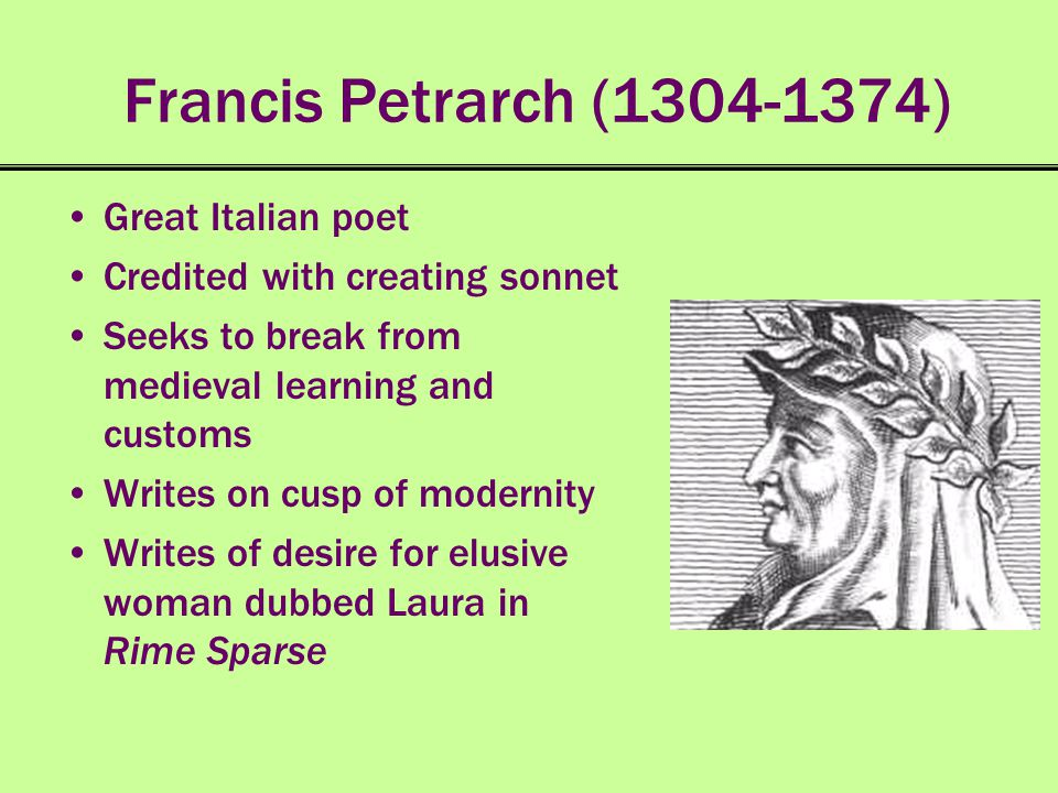 Francis Petrarch (1304-1374) Great Italian poet Credited with creating sonnet Seeks to break from medieval learning and customs Writes on cusp of mode