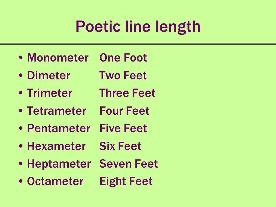 Poetic line length Monometer One Foot Dimeter Two Feet TrimeterThree Feet Tetrameter Four Feet Pentameter Five Feet Hexameter Six Feet Heptameter Seve