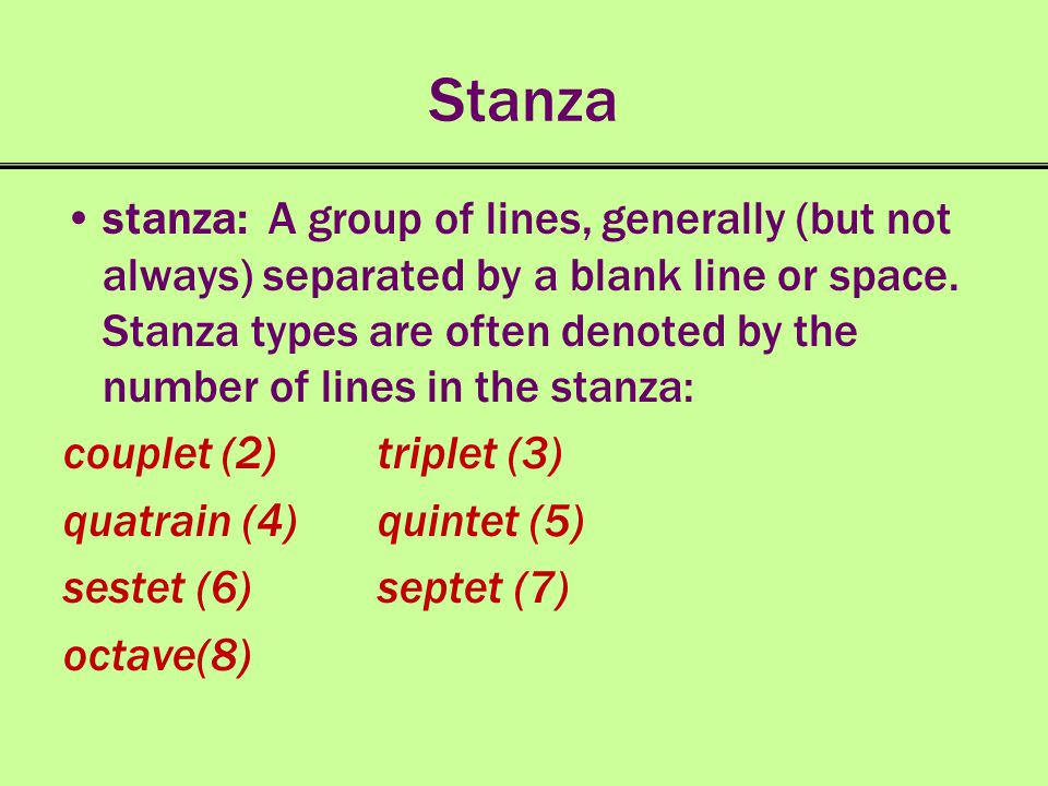 Stanza stanza: A group of lines, generally (but not always) separated by a blank line or space. Stanza types are often denoted by the number of lines