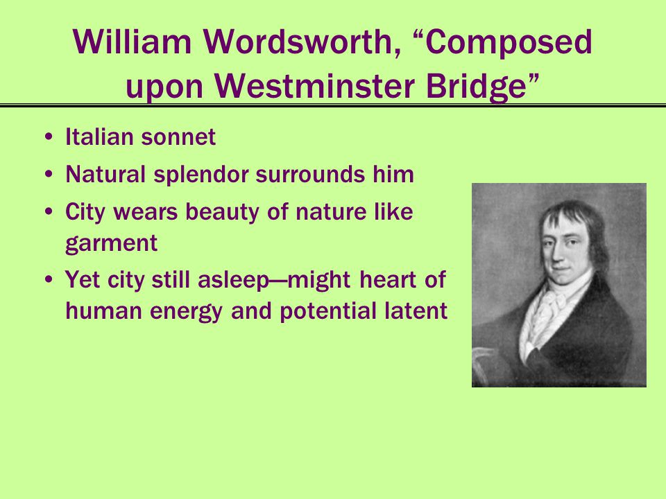 William Wordsworth, Composed upon Westminster Bridge Italian sonnet Natural splendor surrounds him City wears beauty of nature like garment Yet city s