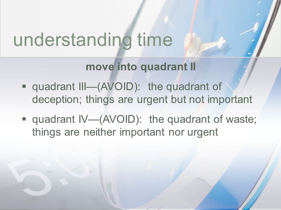 time understanding time move into quadrant II quadrant III(AVOID): the quadrant of deception; things are urgent but not important quadrant IV(AVOID):