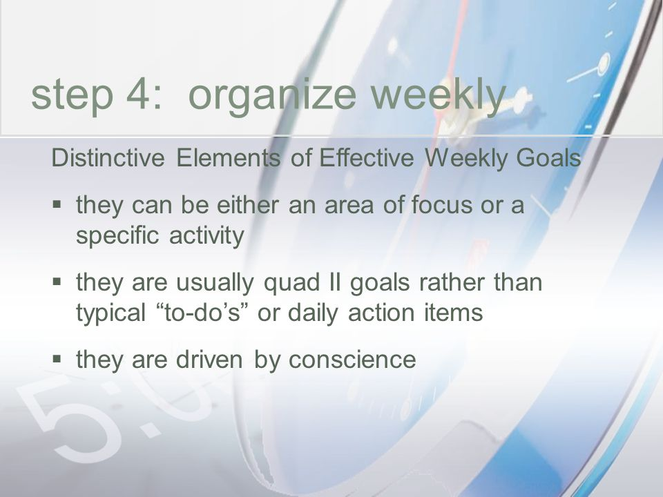 time step 4: organize weekly Distinctive Elements of Effective Weekly Goals they can be either an area of focus or a specific activity they are usuall