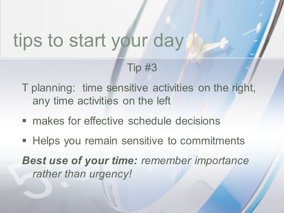 time tips to start your day Tip #3 T planning: time sensitive activities on the right, any time activities on the left makes for effective schedule de