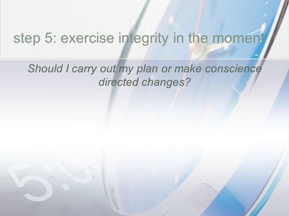 time step 5: exercise integrity in the moment Should I carry out my plan or make conscience directed changes?
