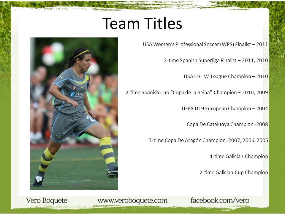 Team Titles USA Womens Professional Soccer (WPS) Finalist – 2011 2-time Spanish Superliga Finalist – 2011, 2010 USA USL W-League Champion – 2010 2-tim