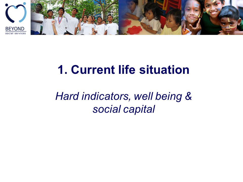 1. Current life situation Hard indicators, well being & social capital