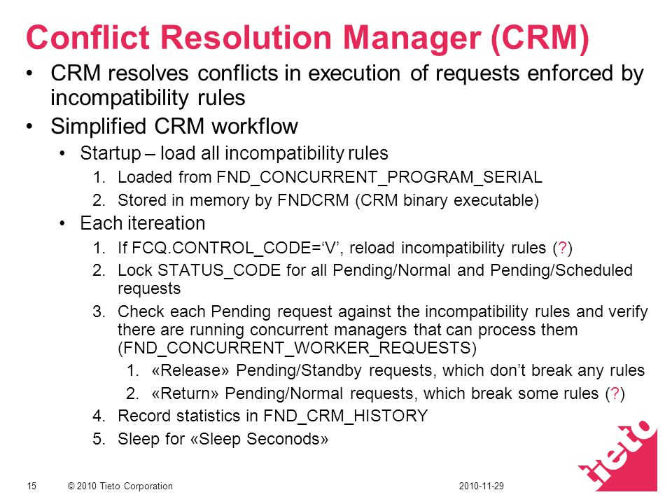 © 2010 Tieto Corporation Conflict Resolution Manager (CRM) CRM resolves conflicts in execution of requests enforced by incompatibility rules Simplified CRM workflow Startup – load all incompatibility rules 1.Loaded from FND_CONCURRENT_PROGRAM_SERIAL 2.Stored in memory by FNDCRM (CRM binary executable) Each itereation 1.If FCQ.CONTROL_CODE=V, reload incompatibility rules (?) 2.Lock STATUS_CODE for all Pending/Normal and Pending/Scheduled requests 3.Check each Pending request against the incompatibility rules and verify there are running concurrent managers that can process them (FND_CONCURRENT_WORKER_REQUESTS) 1.«Release» Pending/Standby requests, which dont break any rules 2.«Return» Pending/Normal requests, which break some rules (?) 4.Record statistics in FND_CRM_HISTORY 5.Sleep for «Sleep Seconods» 152010-11-29