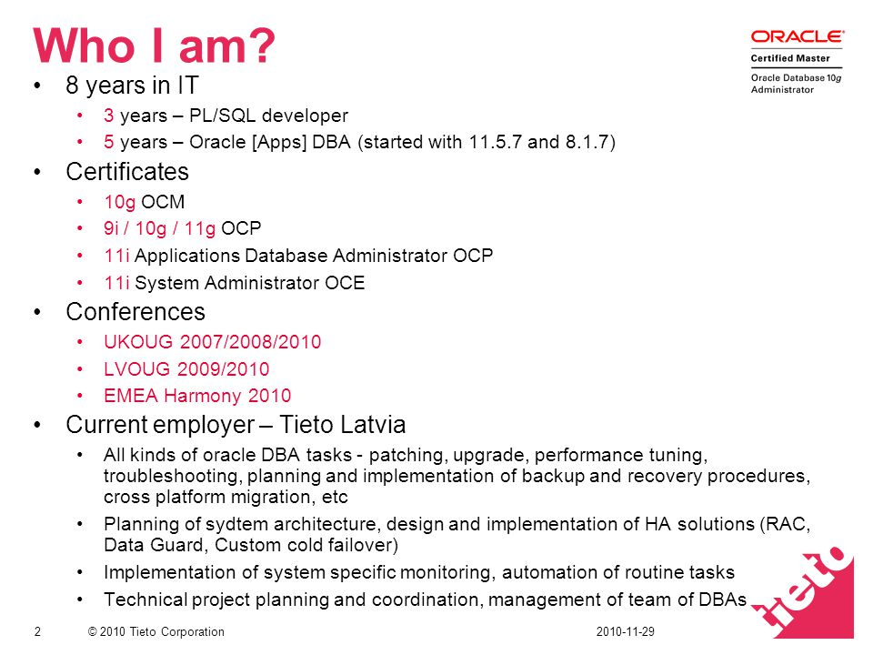 © 2010 Tieto Corporation Who I am? 8 years in IT 3 years – PL/SQL developer 5 years – Oracle [Apps] DBA (started with 11.5.7 and 8.1.7) Certificates 1