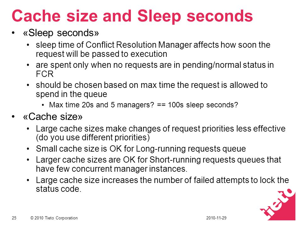 © 2010 Tieto Corporation Cache size and Sleep seconds «Sleep seconds» sleep time of Conflict Resolution Manager affects how soon the request will be passed to execution are spent only when no requests are in pending/normal status in FCR should be chosen based on max time the request is allowed to spend in the queue Max time 20s and 5 managers.