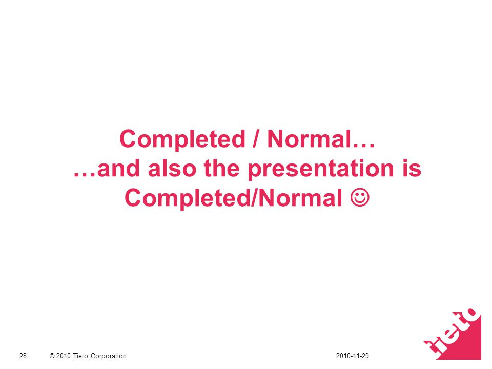 © 2010 Tieto Corporation Completed / Normal… …and also the presentation is Completed/Normal 282010-11-29