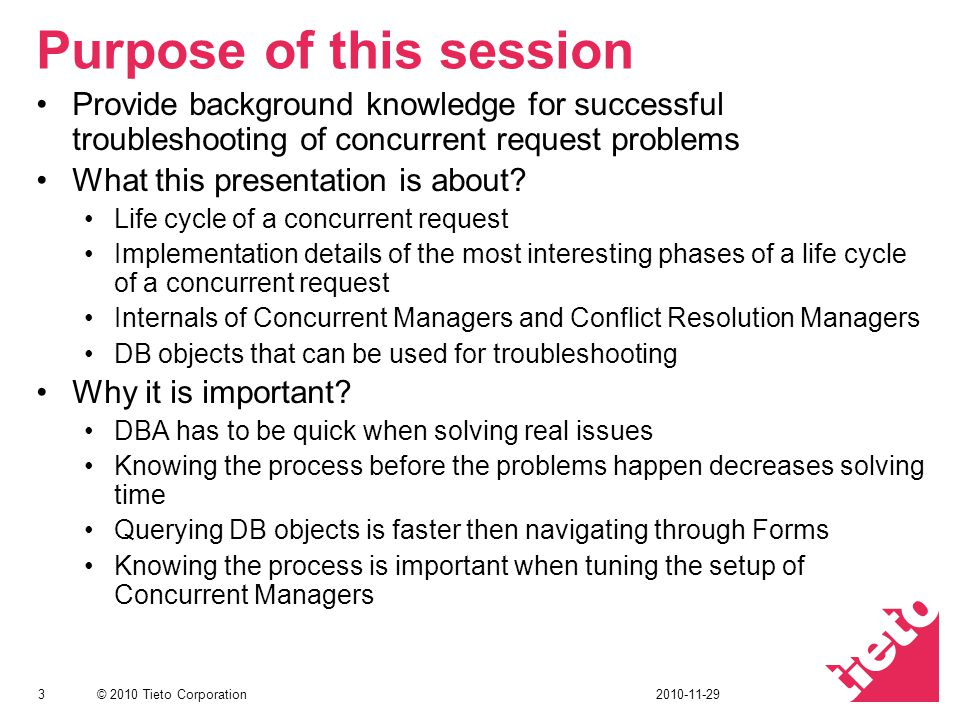 © 2010 Tieto Corporation Purpose of this session Provide background knowledge for successful troubleshooting of concurrent request problems What this