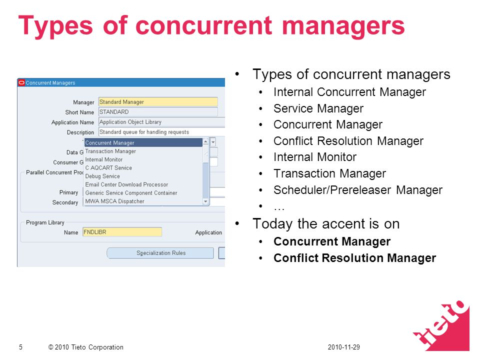 © 2010 Tieto Corporation Types of concurrent managers Internal Concurrent Manager Service Manager Concurrent Manager Conflict Resolution Manager Internal Monitor Transaction Manager Scheduler/Prereleaser Manager … Today the accent is on Concurrent Manager Conflict Resolution Manager 52010-11-29