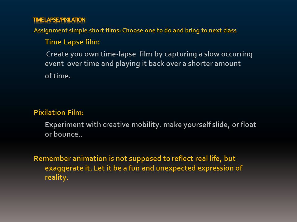 Assignment simple short films: Choose one to do and bring to next class Time Lapse film: Create you own time-lapse film by capturing a slow occurring event over time and playing it back over a shorter amount of time.
