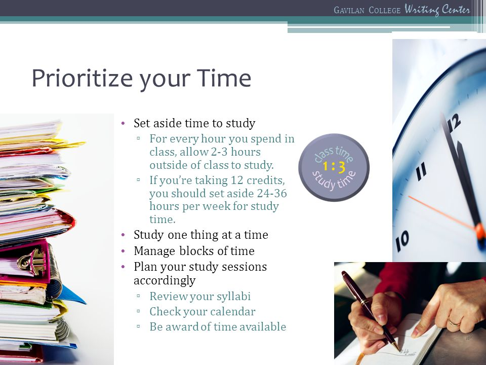 Prioritize your Time Set aside time to study For every hour you spend in class, allow 2-3 hours outside of class to study. If youre taking 12 credits,
