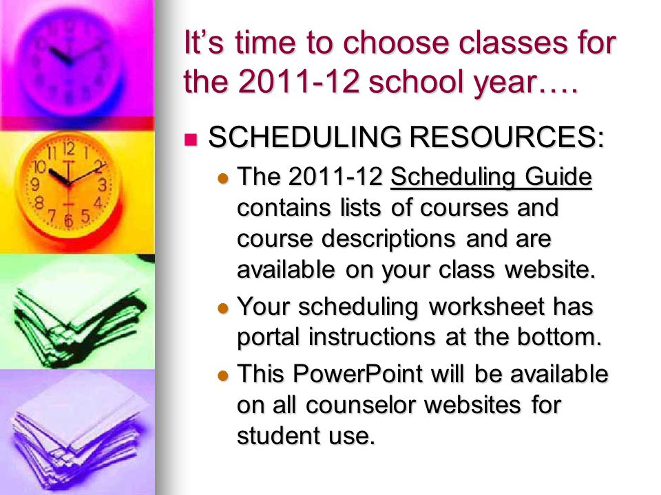 Its time to choose classes for the 2011-12 school year…. SCHEDULING RESOURCES: SCHEDULING RESOURCES: The 2011-12 Scheduling Guide contains lists of co