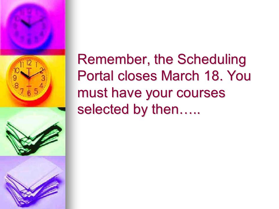 Remember, the Scheduling Portal closes March 18. You must have your courses selected by then…..