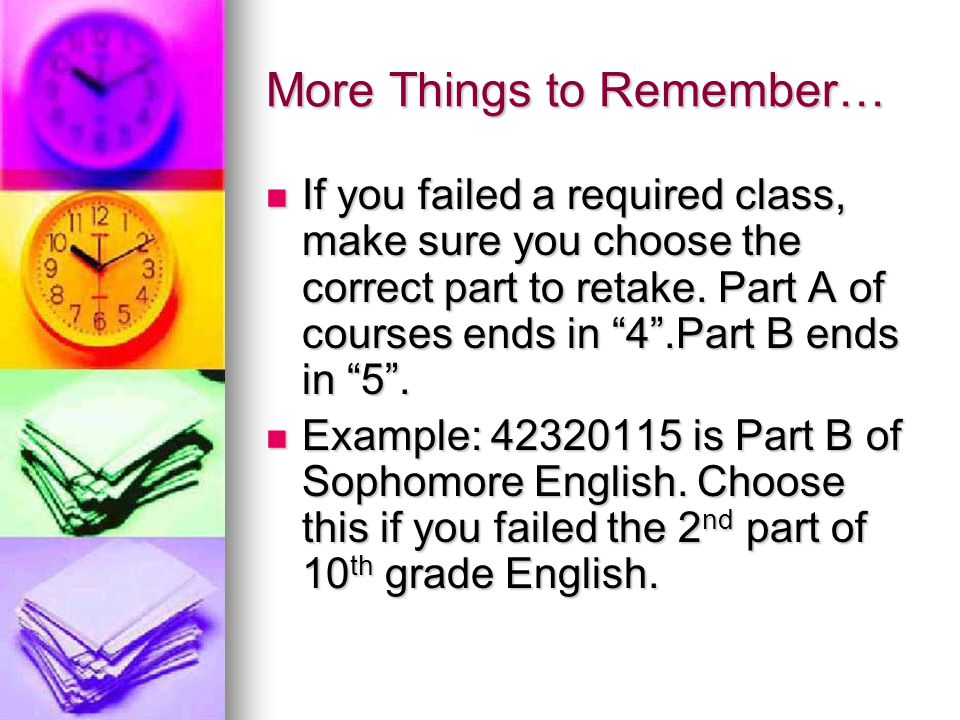 More Things to Remember… If you failed a required class, make sure you choose the correct part to retake. Part A of courses ends in 4.Part B ends in 5
