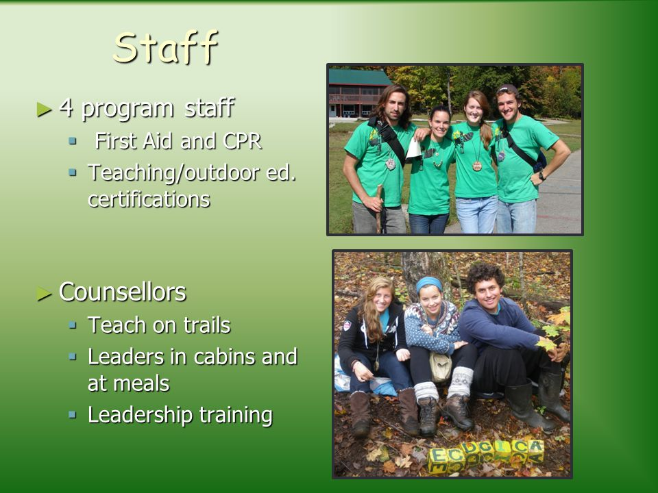 Staff 4 program staff First Aid and CPR Teaching/outdoor ed. certifications Counsellors Teach on trails Leaders in cabins and at meals Leadership trai