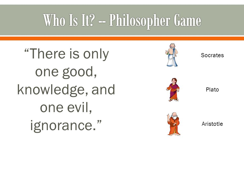 There is only one good, knowledge, and one evil, ignorance. Socrates Plato Aristotle