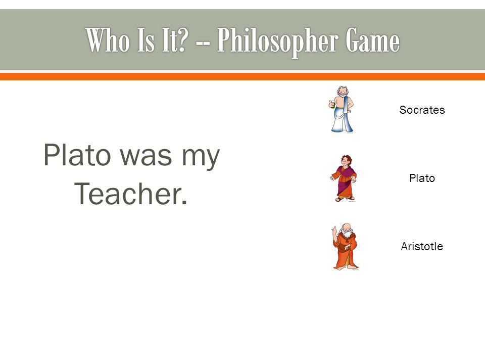 Plato was my Teacher. Socrates Plato Aristotle