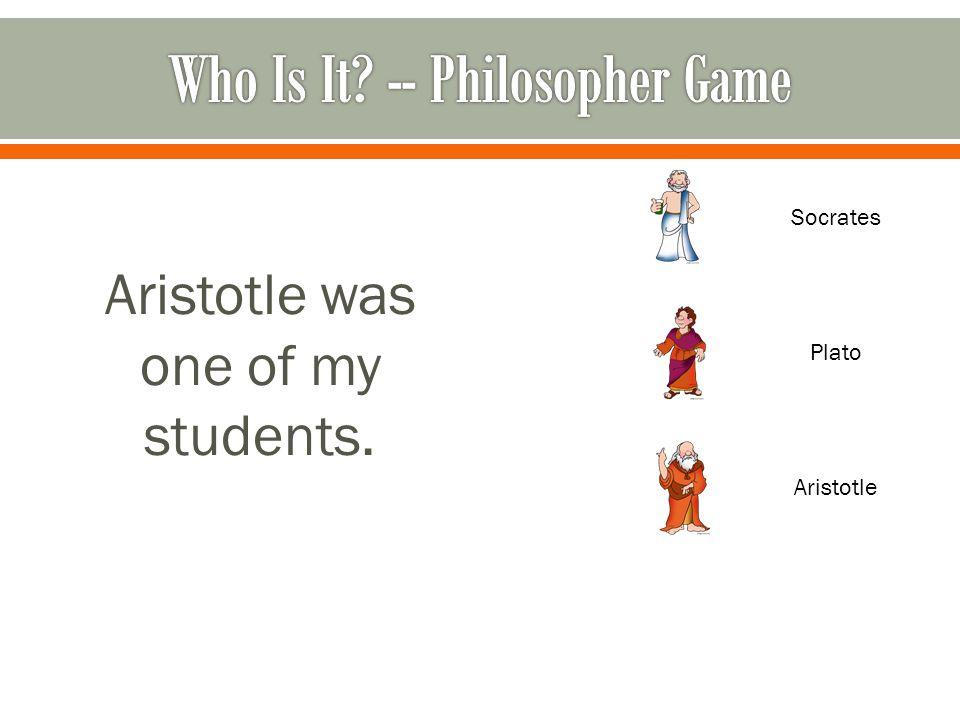Aristotle was one of my students. Socrates Plato Aristotle