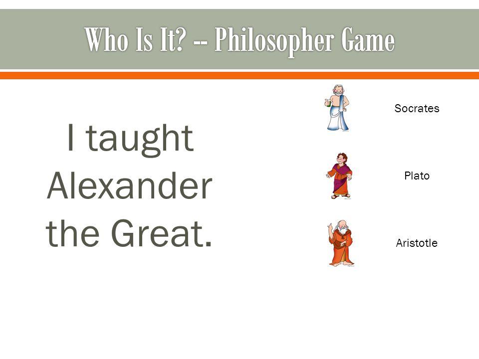 I taught Alexander the Great. Socrates Plato Aristotle