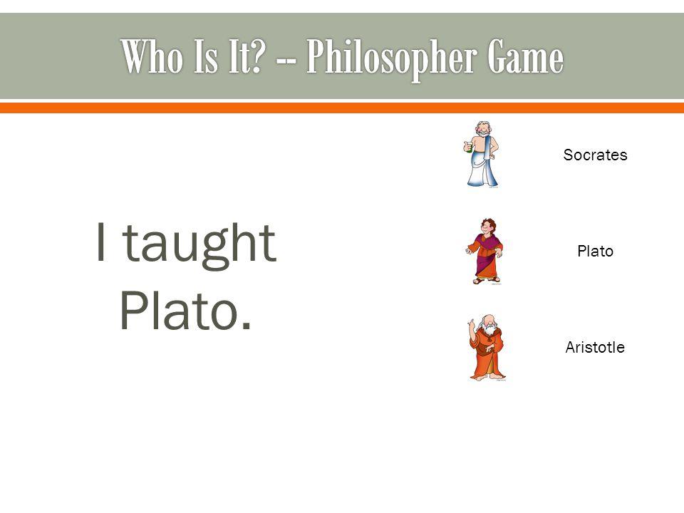 I taught Plato. Socrates Plato Aristotle