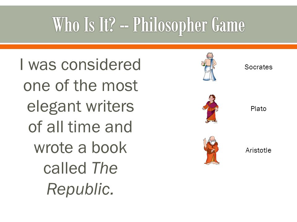 I was considered one of the most elegant writers of all time and wrote a book called The Republic.