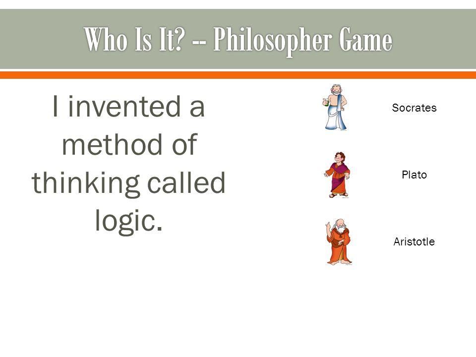 I invented a method of thinking called logic. Socrates Plato Aristotle