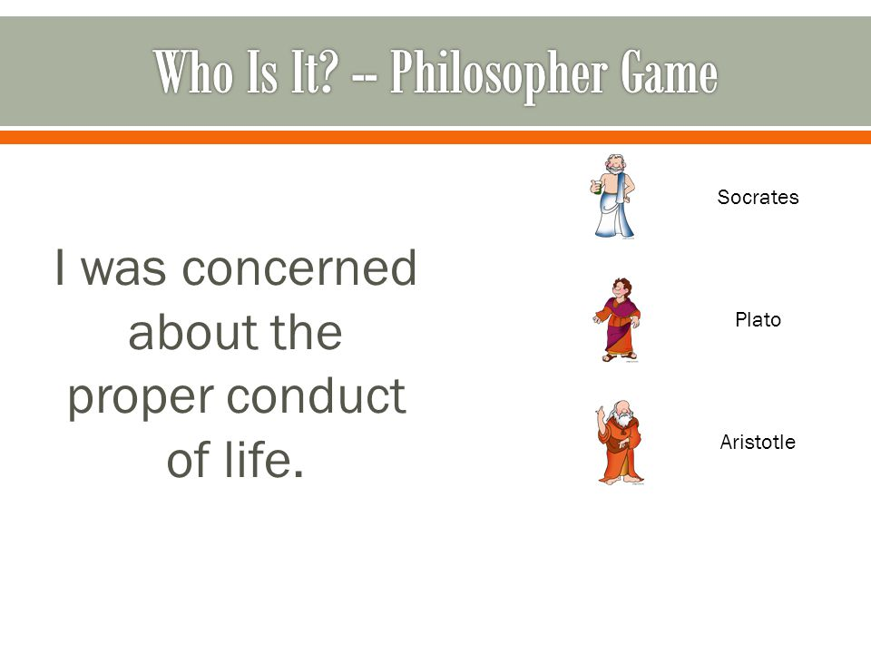 I was concerned about the proper conduct of life. Socrates Plato Aristotle