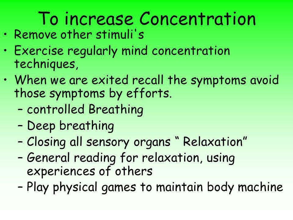 To increase Concentration Remove other stimuli s Exercise regularly mind concentration techniques, When we are exited recall the symptoms avoid those symptoms by efforts.