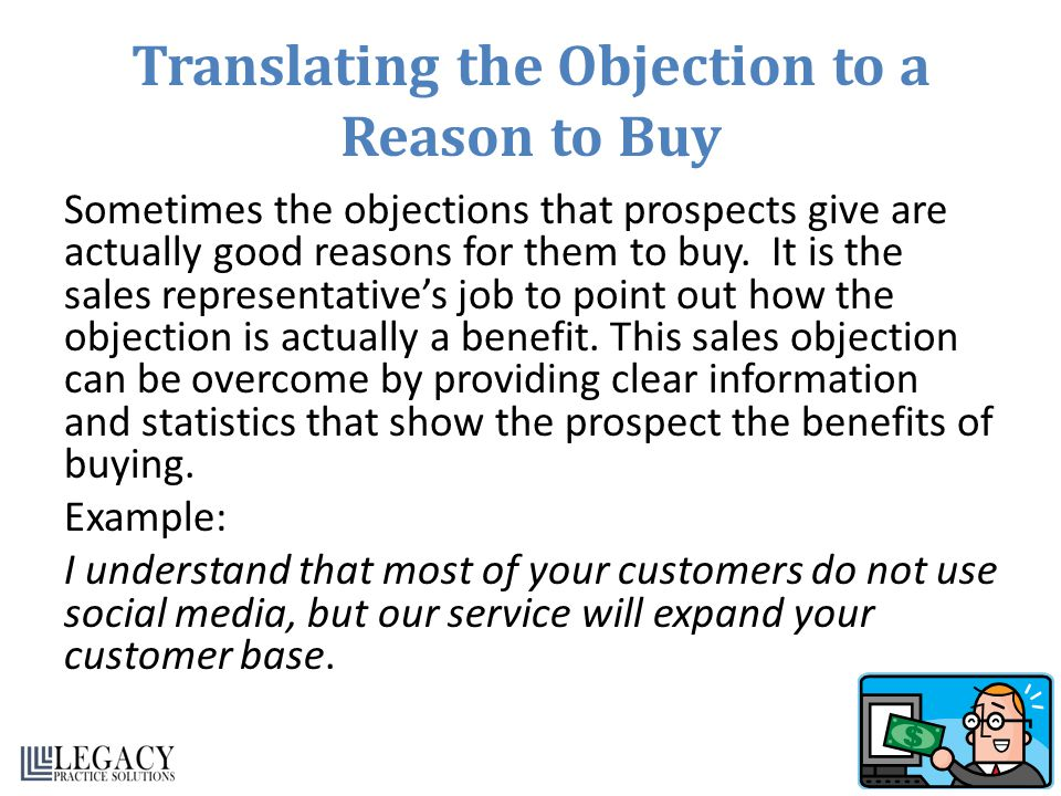 Translating the Objection to a Reason to Buy Sometimes the objections that prospects give are actually good reasons for them to buy. It is the sales r