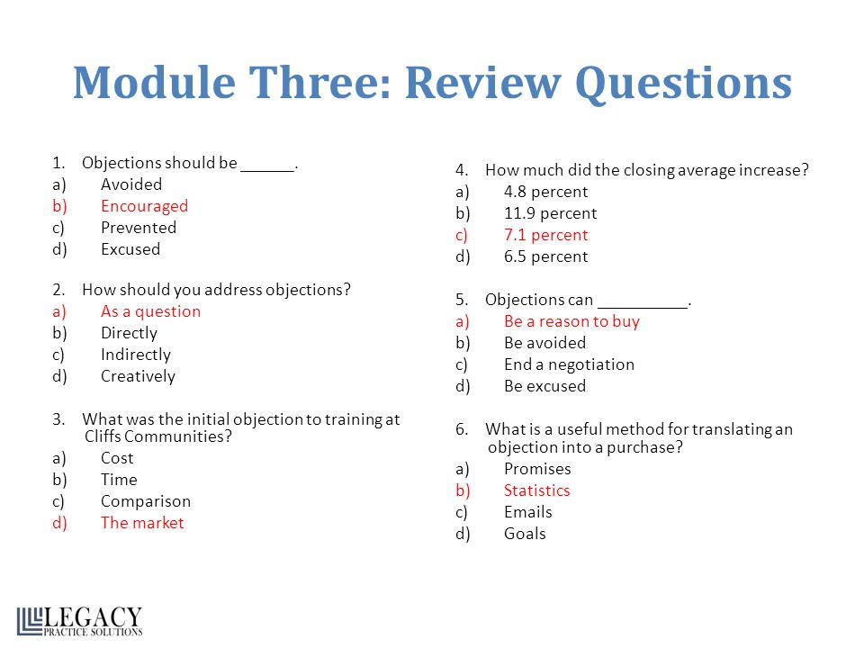 Module Three: Review Questions 1. Objections should be ______. a)Avoided b)Encouraged c)Prevented d)Excused 2. How should you address objections? a)As