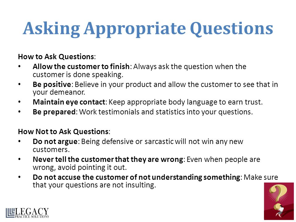 Asking Appropriate Questions How to Ask Questions: Allow the customer to finish: Always ask the question when the customer is done speaking. Be positi