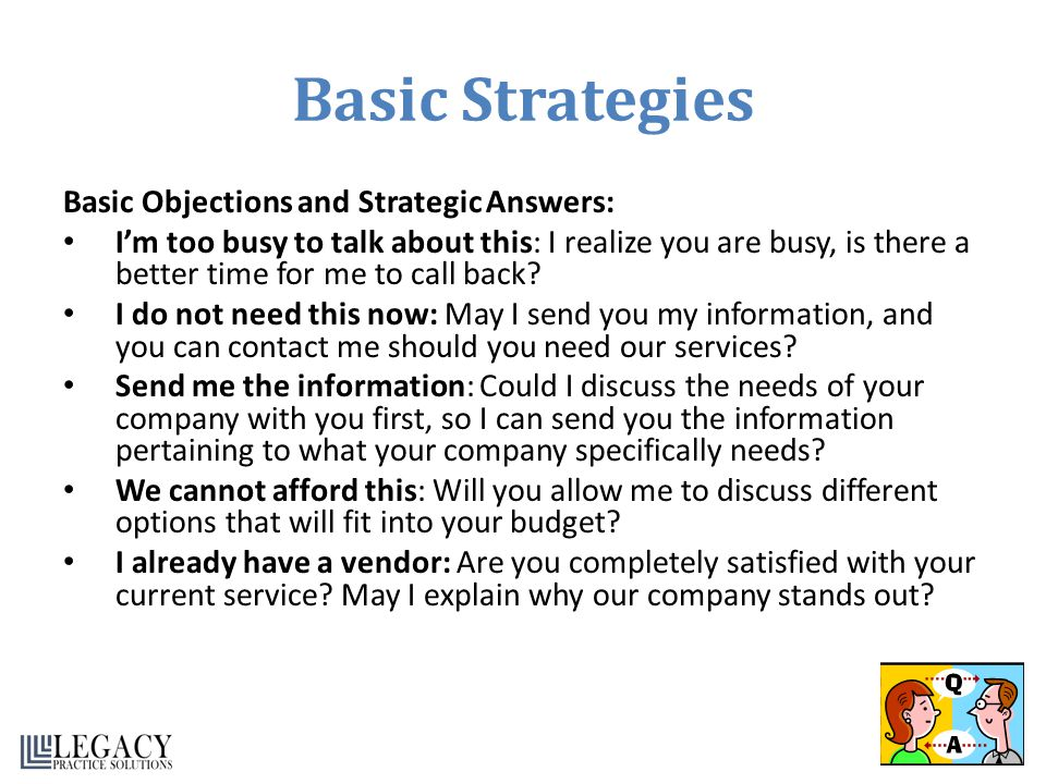 Basic Strategies Basic Objections and Strategic Answers: Im too busy to talk about this: I realize you are busy, is there a better time for me to call