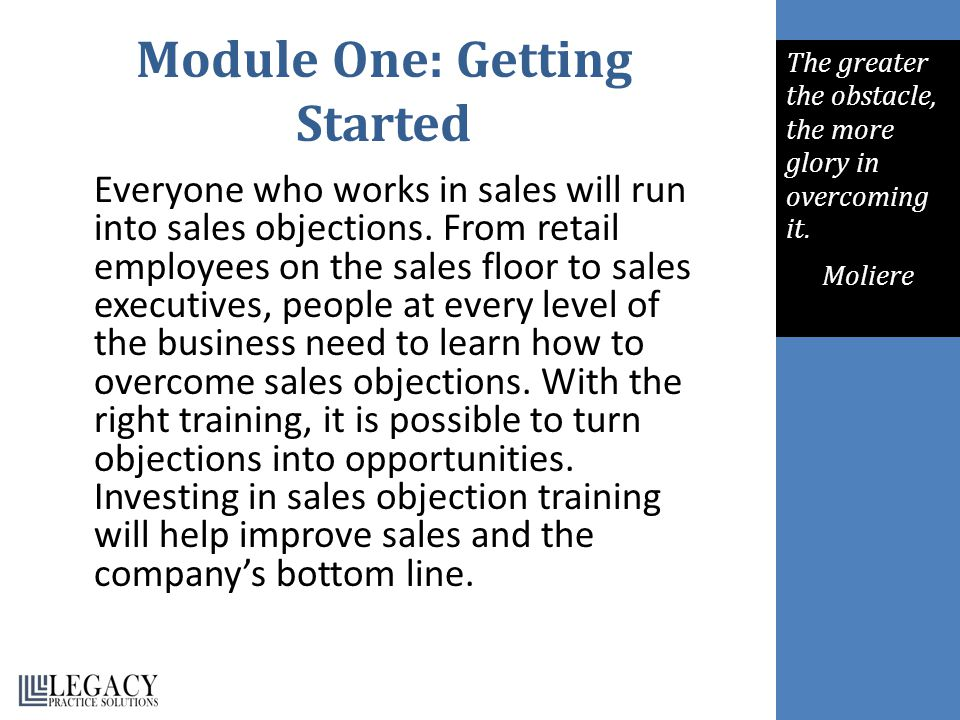 Module One: Getting Started Everyone who works in sales will run into sales objections. From retail employees on the sales floor to sales executives,