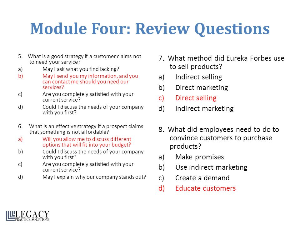 Module Four: Review Questions 5. What is a good strategy if a customer claims not to need your service? a)May I ask what you find lacking? b)May I sen