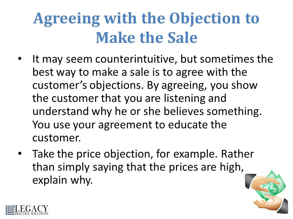 Agreeing with the Objection to Make the Sale It may seem counterintuitive, but sometimes the best way to make a sale is to agree with the customers ob