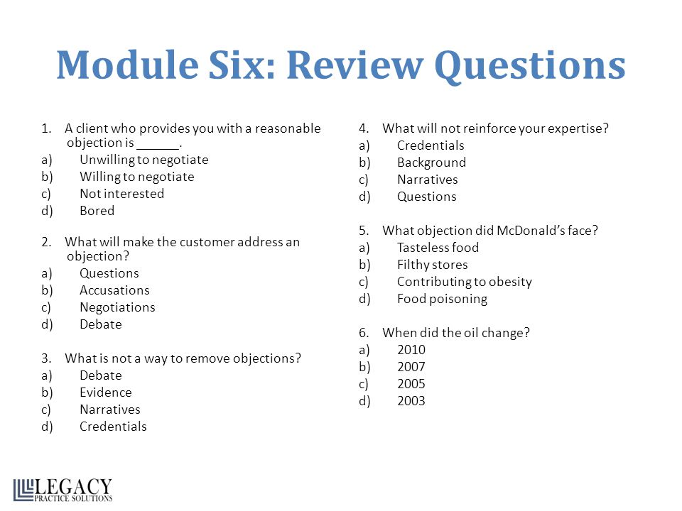 Module Six: Review Questions 1. A client who provides you with a reasonable objection is ______. a)Unwilling to negotiate b)Willing to negotiate c)Not