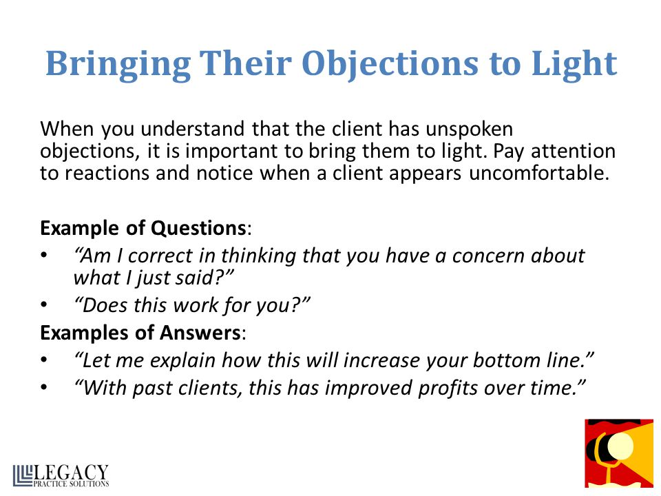 Bringing Their Objections to Light When you understand that the client has unspoken objections, it is important to bring them to light. Pay attention