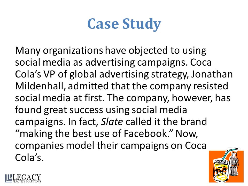 Case Study Many organizations have objected to using social media as advertising campaigns. Coca Colas VP of global advertising strategy, Jonathan Mil