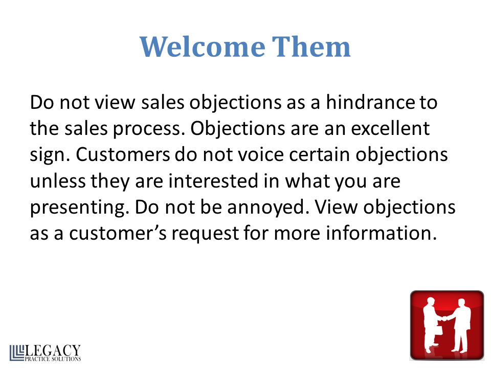 Welcome Them Do not view sales objections as a hindrance to the sales process. Objections are an excellent sign. Customers do not voice certain object