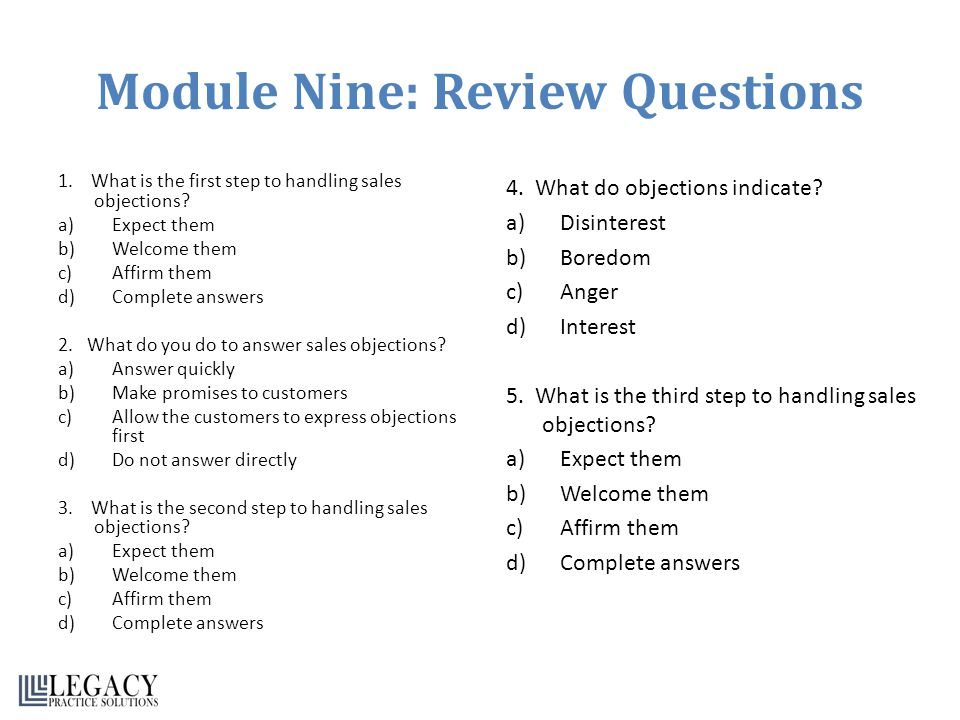 Module Nine: Review Questions 1. What is the first step to handling sales objections? a)Expect them b)Welcome them c)Affirm them d)Complete answers 2.
