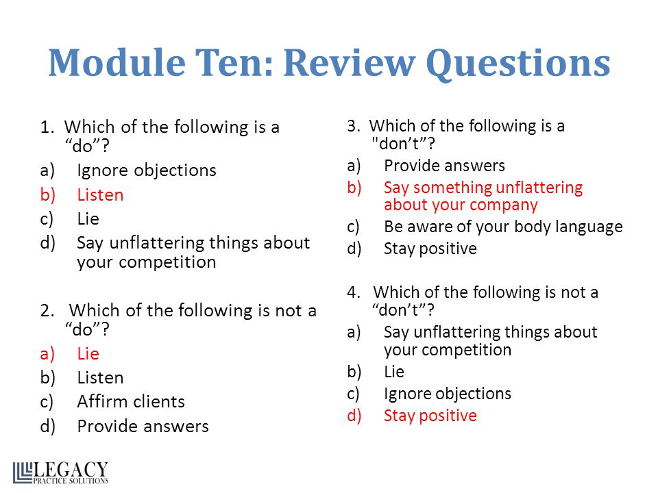 Module Ten: Review Questions 1. Which of the following is a do? a)Ignore objections b)Listen c)Lie d)Say unflattering things about your competition 2.