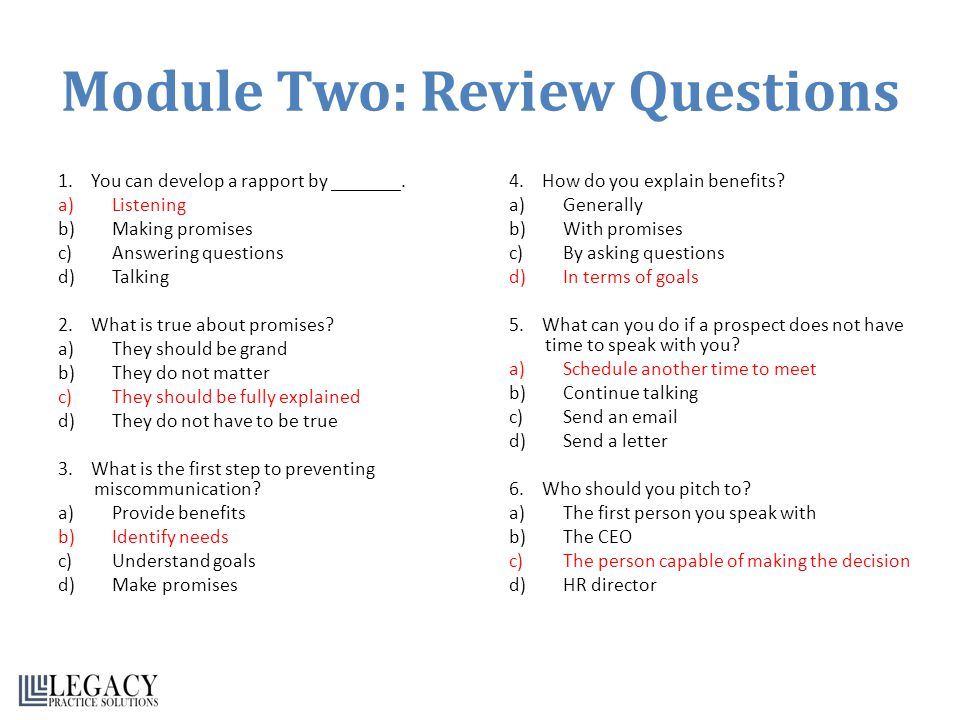Module Two: Review Questions 1. You can develop a rapport by _______. a)Listening b)Making promises c)Answering questions d)Talking 2. What is true ab